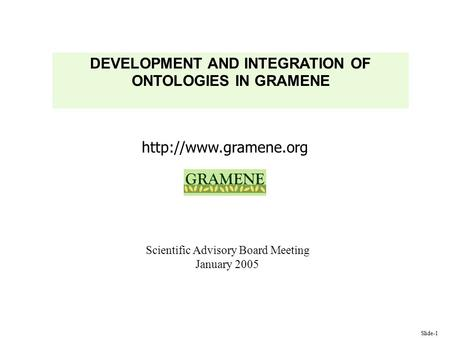 Slide-1  DEVELOPMENT AND INTEGRATION OF ONTOLOGIES IN GRAMENE Scientific Advisory Board Meeting January 2005.