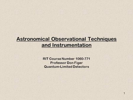 1 Astronomical Observational Techniques and Instrumentation RIT Course Number 1060-771 Professor Don Figer Quantum-Limited Detectors.