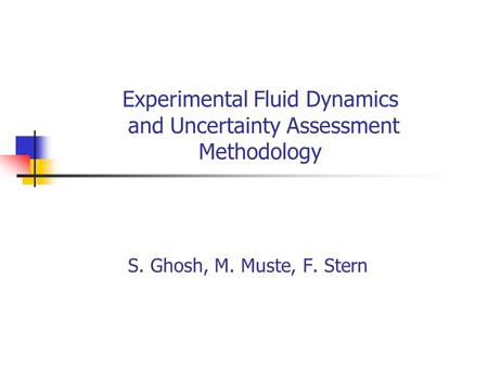 Experimental Fluid Dynamics and Uncertainty Assessment Methodology S. Ghosh, M. Muste, F. Stern.