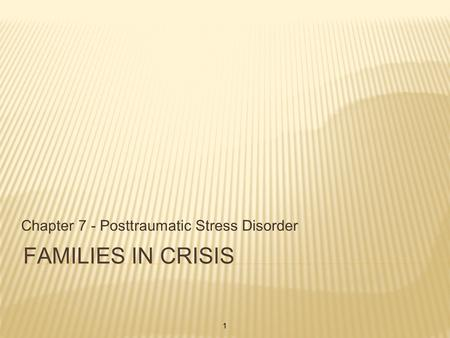 FAMILIES IN CRISIS Chapter 7 - Posttraumatic Stress Disorder 1.