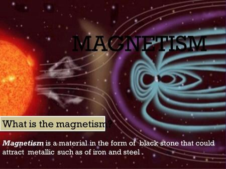 MAGNETISM Magnetism is a material in the form of black stone that could attract metallic such as of iron and steel. What is the magnetism?