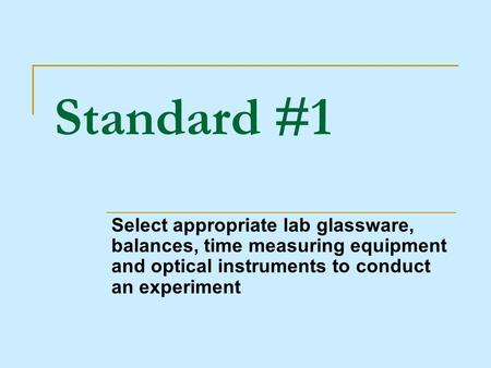 Standard #1 Select appropriate lab glassware, balances, time measuring equipment and optical instruments to conduct an experiment.