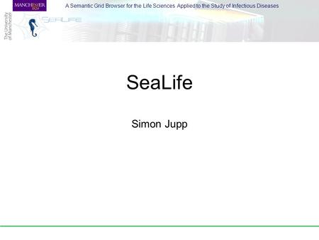 A Semantic Grid Browser for the Life Sciences Applied to the Study of Infectious Diseases SeaLife Simon Jupp.