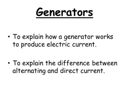 Generators To explain how a generator works to produce electric current. To explain the difference between alternating and direct current.