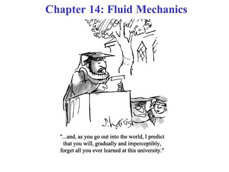 Chapter 14: Fluid Mechanics. COURSE THEME: NEWTON'S LAWS OF MOTION! Chs. 5 - 13: Methods to analyze dynamics of objects in Translational & Rotational.