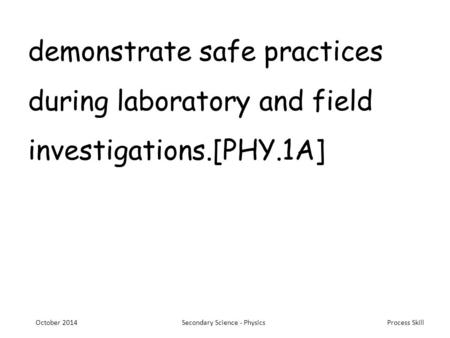 Process Skill demonstrate safe practices during laboratory and field investigations.[PHY.1A] October 2014Secondary Science - Physics.