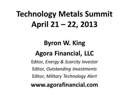 Technology Metals Summit April 21 – 22, 2013 Byron W. King Agora Financial, LLC Editor, Energy & Scarcity Investor Editor, Outstanding Investments Editor,