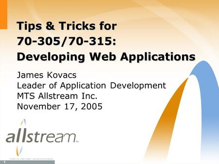 1 TM Allstream Corp. Allstream Proprietary. Use pursuant to company instructions. Tips & Tricks for 70-305/70-315: Developing Web Applications James Kovacs.