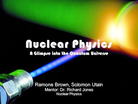 Nuclear Physics A Glimpse into the Quantum Universe Ramone Brown, Solomon Utain Mentor: Dr. Richard Jones Nuclear Physics 1.