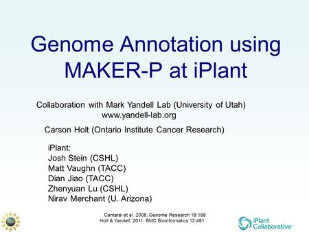 Genome Annotation using MAKER-P at iPlant Collaboration with Mark Yandell Lab (University of Utah) www.yandell-lab.org iPlant: Josh Stein (CSHL) Matt Vaughn.