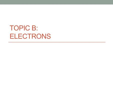 Topic B: Electrons.