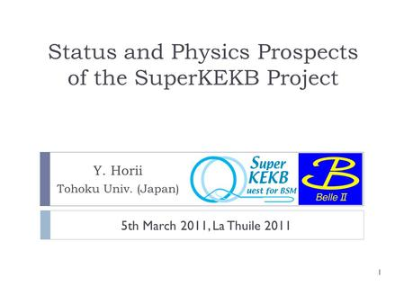 Status and Physics Prospects of the SuperKEKB Project Y. Horii Tohoku Univ. (Japan) 1 5th March 2011, La Thuile 2011.