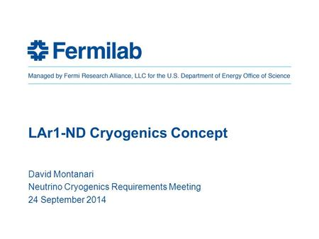 LAr1-ND Cryogenics Concept David Montanari Neutrino Cryogenics Requirements Meeting 24 September 2014.