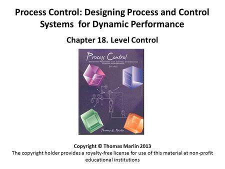 Process Control: Designing Process and Control Systems for Dynamic Performance Chapter 18. Level Control Copyright © Thomas Marlin 2013 The copyright holder.