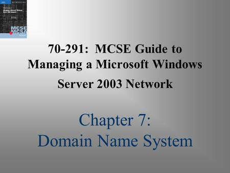 70-291: MCSE Guide to Managing a Microsoft Windows Server 2003 Network Chapter 7: Domain Name System.