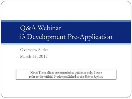 Overview Slides March 13, 2012 Q&A Webinar i3 Development Pre-Application Note: These slides are intended as guidance only. Please refer to the official.