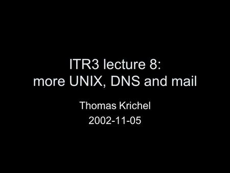 ITR3 lecture 8: more UNIX, DNS and mail Thomas Krichel 2002-11-05.