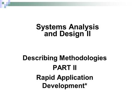 Describing Methodologies PART II Rapid Application Development* Systems Analysis and Design II.