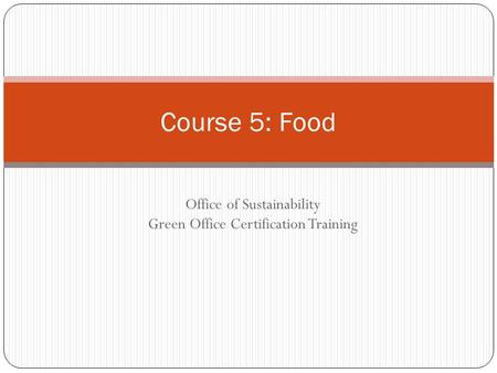 Office of Sustainability Green Office Certification Training Course 5: Food.