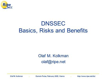 Olaf M. Kolkman. Domain Pulse, February 2005, Vienna.  DNSSEC Basics, Risks and Benefits Olaf M. Kolkman