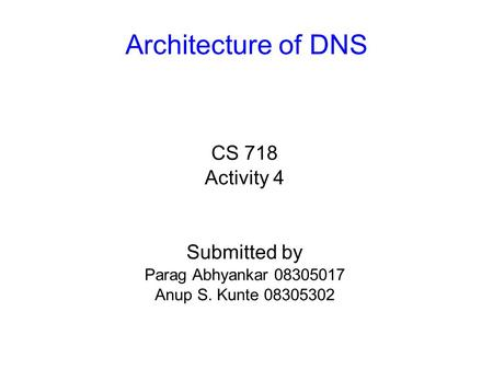 Architecture of DNS CS 718 Activity 4 Submitted by Parag Abhyankar 08305017 Anup S. Kunte 08305302.