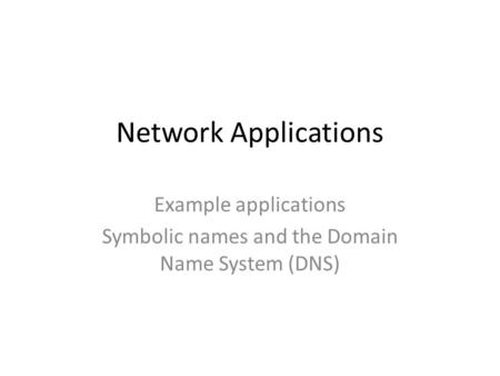 Example applications Symbolic names and the Domain Name System (DNS)