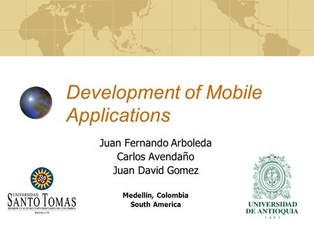 Development of Mobile Applications Juan Fernando Arboleda Carlos Avendaño Juan David Gomez Medellín, Colombia South America.