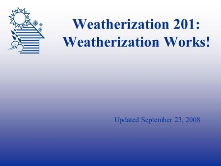 Weatherization 201: Weatherization Works! Updated September 23, 2008.