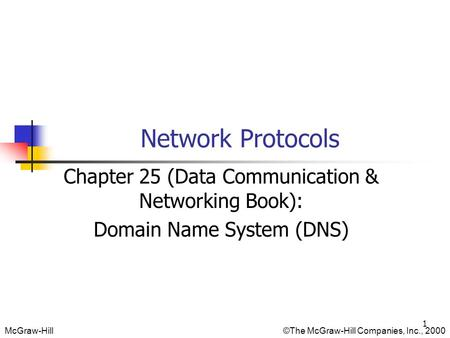 McGraw-Hill©The McGraw-Hill Companies, Inc., 2000 Network Protocols Chapter 25 (Data Communication & Networking Book): Domain Name System (DNS) 1.