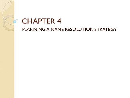 CHAPTER 4 PLANNING A NAME RESOLUTION STRATEGY. Determining Name Resolution Requirement What is name resolution ? ◦ The name into 32-bit IP address conversion.