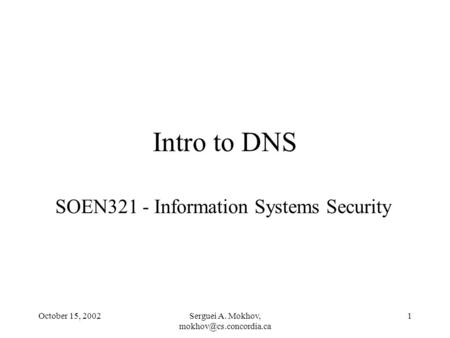 October 15, 2002Serguei A. Mokhov, 1 Intro to DNS SOEN321 - Information Systems Security.