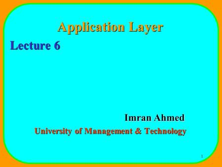1 Application Layer Lecture 6 Imran Ahmed University of Management & Technology.