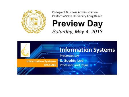 College of Business Administration California State University, Long Beach Preview Day Saturday, May 4, 2013 Information Systems Presented by C. Sophie.