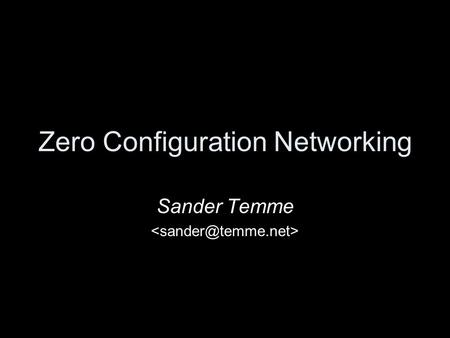 Zero Configuration Networking Sander Temme. Agenda What is Zero Configuration Networking Demonstration Description of Protocols Available Implementations.