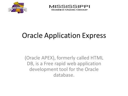 Oracle Application Express (Oracle APEX), formerly called HTML DB, is a Free rapid web application development tool for the Oracle database.