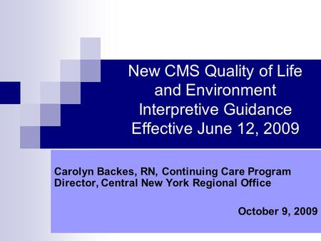 New CMS Quality of Life and Environment Interpretive Guidance Effective June 12, 2009 Carolyn Backes, RN, Continuing Care Program Director, Central New.