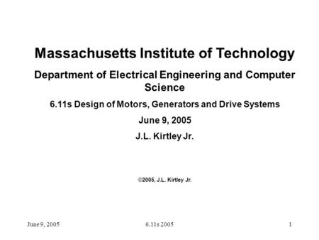 June 9, 20056.11s 20051 Massachusetts Institute of Technology Department of Electrical Engineering and Computer Science 6.11s Design of Motors, Generators.