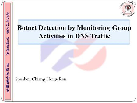 Speaker:Chiang Hong-Ren Botnet Detection by Monitoring Group Activities in DNS Traffic.