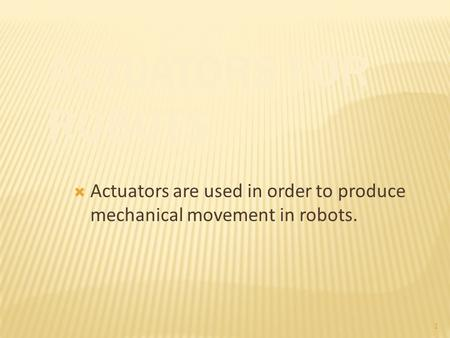 1  Actuators are used in order to produce mechanical movement in robots.