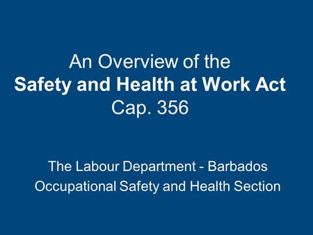 An Overview of the Safety and Health at Work Act Cap. 356 The Labour Department - Barbados Occupational Safety and Health Section.