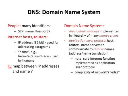 DNS: Domain Name System People: many identifiers: – SSN, name, Passport # Internet hosts, routers: – IP address (32 bit) - used for addressing datagrams.