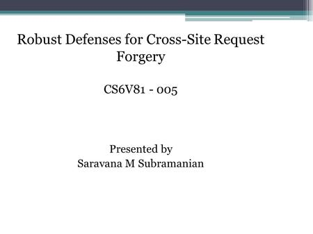 Robust Defenses for Cross-Site Request Forgery CS6V81 - 005 Presented by Saravana M Subramanian.