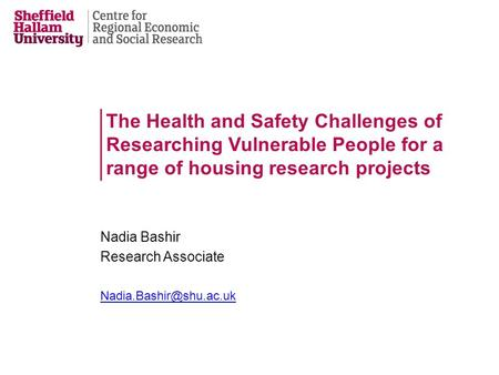 The Health and Safety Challenges of Researching Vulnerable People for a range of housing research projects Nadia Bashir Research Associate