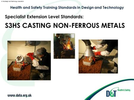 © the Design and Technology Association Health and Safety Training Standards in Design and Technology S3HS CASTING NON-FERROUS METALS Specialist Extension.
