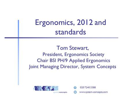 020 7240 3388 www.system-concepts.com Ergonomics, 2012 and standards Tom Stewart, President, Ergonomics Society Chair BSI PH/9 Applied Ergonomics Joint.