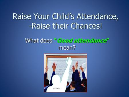 "Raise Your Child's Attendance, -Raise their Chances! What does ""Good attendance"" mean?"