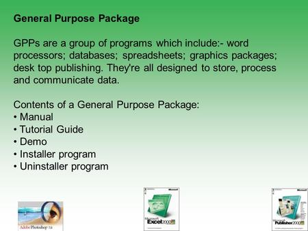 General Purpose Package GPPs are a group of programs which include:- word processors; databases; spreadsheets; graphics packages; desk top publishing.