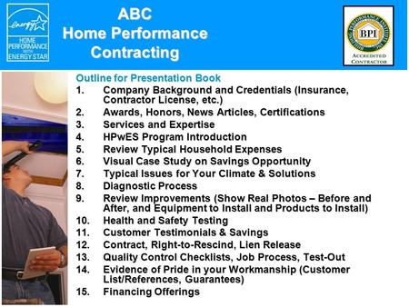 ABC Home Performance Contracting Outline for Presentation Book 1.Company Background and Credentials (Insurance, Contractor License, etc.) 2.Awards, Honors,