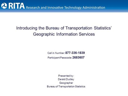 Introducing the Bureau of Transportation Statistics' Geographic Information Services Call in Number: 877-336-1839 Participant Passcode: 2683607 Presented.