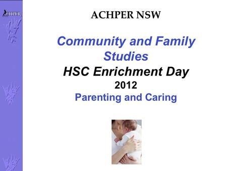 ACHPER NSW Community and Family Studies HSC Enrichment Day 2012 Parenting and Caring.